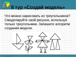8 тур «Создай модель» Что можно нарисовать из треугольников? Смоделируйте сво
