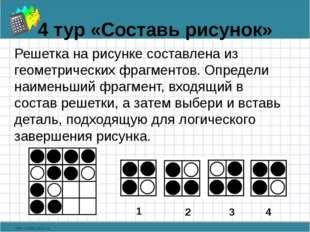 4 тур «Составь рисунок» Решетка на рисунке составлена из геометрических фрагм