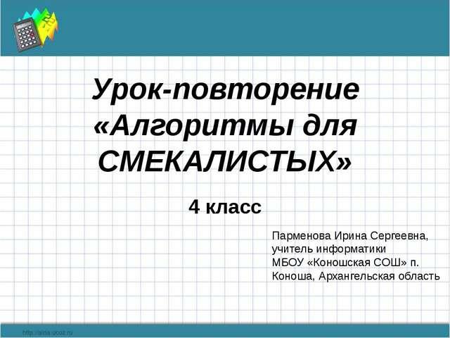 Урок-повторение «Алгоритмы для СМЕКАЛИСТЫХ» 4 класс Парменова Ирина Сергеевна...