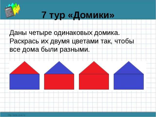 7 тур «Домики» Даны четыре одинаковых домика. Раскрась их двумя цветами так,...