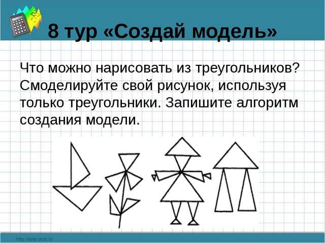 8 тур «Создай модель» Что можно нарисовать из треугольников? Смоделируйте сво...