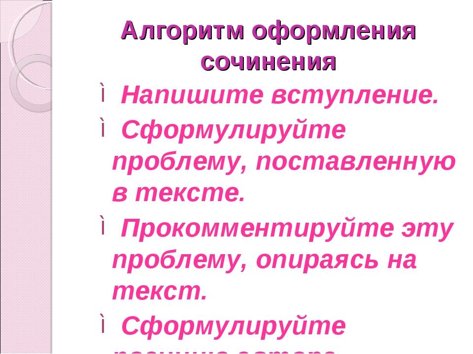 Алгоритм оформления сочинения Напишите вступление. Сформулируйте проблему, по...