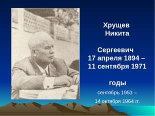 Хрущев Никита Сергеевич 17 апреля 1894 – 11 сентября 1971 годы сентябрь 1953