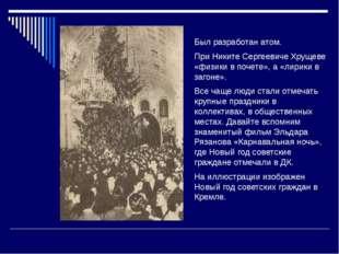 Был разработан атом. При Никите Сергеевиче Хрущеве «физики в почете», а «лир