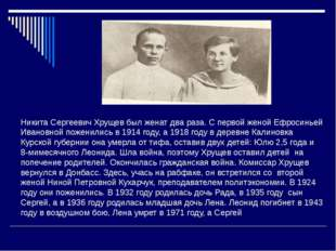 Никита Сергеевич Хрущев был женат два раза. С первой женой Ефросиньей Ивановн