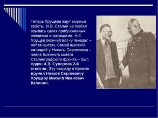 Теперь Хрущева ждут мирные заботы. И.В. Сталин не любил осыпать своих приближ