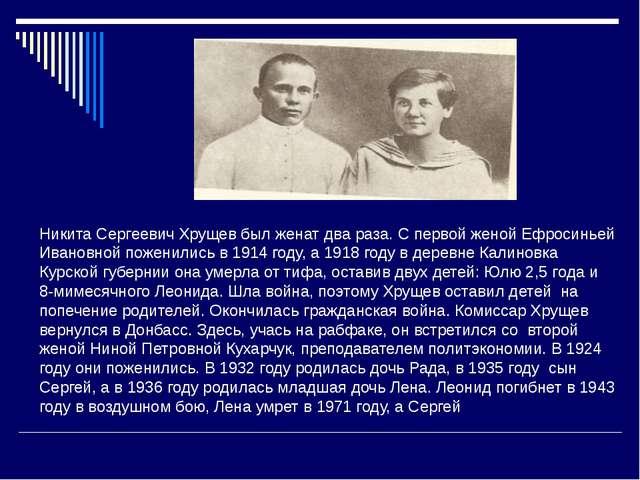 Никита Сергеевич Хрущев был женат два раза. С первой женой Ефросиньей Ивановн...