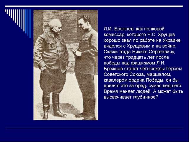 Л.И. Брежнев, как полковой комиссар, которого Н.С. Хрущев хорошо знал по рабо...