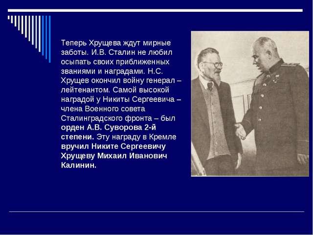 Теперь Хрущева ждут мирные заботы. И.В. Сталин не любил осыпать своих приближ...