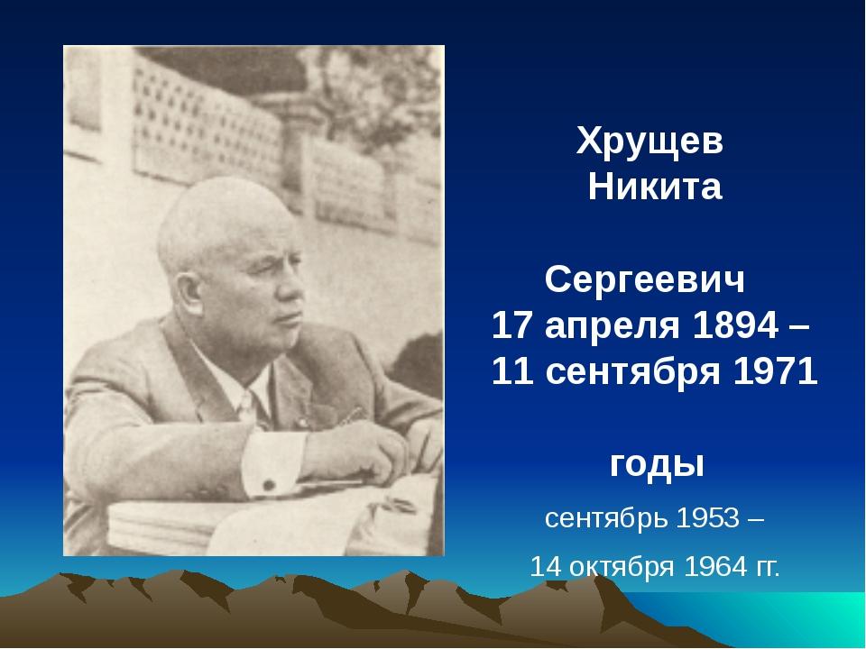 Хрущев Никита Сергеевич 17 апреля 1894 – 11 сентября 1971 годы сентябрь 1953...
