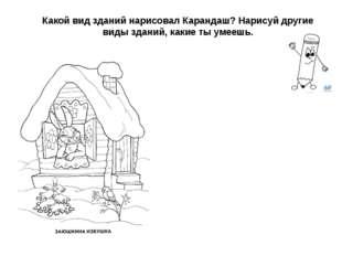 Какой вид зданий нарисовал Карандаш? Нарисуй другие виды зданий, какие ты уме