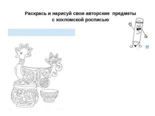 Раскрась и нарисуй свои авторские предметы с хохломской росписью