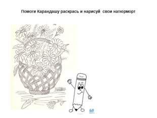 Помоги Карандашу раскрась и нарисуй свои натюрморт