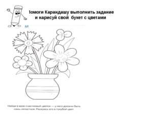 Помоги Карандашу выполнить задание и нарисуй свой букет с цветами