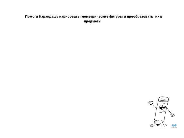 Помоги Карандашу нарисовать геометрические фигуры и преобразовать их в предм...