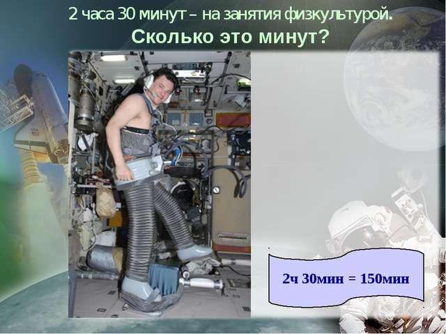 2 часа 30 минут – на занятия физкультурой. Сколько это минут? 2ч 30мин = 150мин