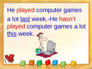 He played computer games a lot last week.-He hasn't played computer games a l