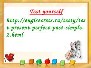 Test yourself http://englsecrets.ru/testy/test-present-perfect-past-simple-2.