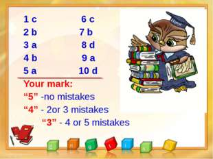 "1 с 6 c 2 b 7 b 3 a 8 d 4 b 9 a 5 a 10 d Your mark: ""5"" -no mistakes ""4"" - 2o"