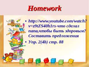 Homework http://www.youtube.com/watch?v=z9tZS40h1rs-что сделал папа,чтобы быт
