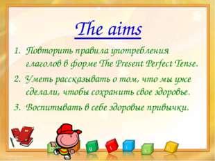 The aims Повторить правила употребления глаголов в форме The Present Perfect