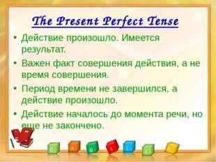 The Present Perfect Tense Действие произошло. Имеется результат. Важен факт с