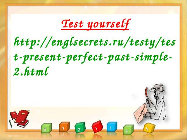 Test yourself http://englsecrets.ru/testy/test-present-perfect-past-simple-2....
