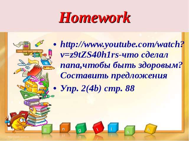 Homework http://www.youtube.com/watch?v=z9tZS40h1rs-что сделал папа,чтобы быт...