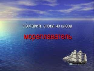 Составить слова из слова мореплаватель
