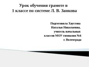 Урок обучения грамоте в 1 классе по системе Л. В. Занкова Подготовила Хаустов