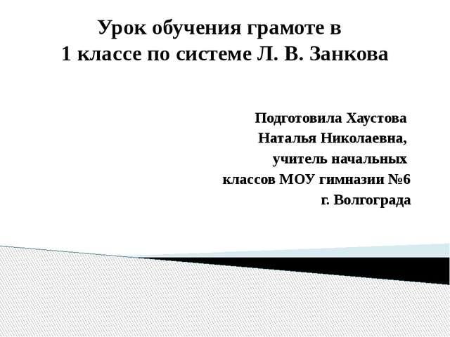 Урок обучения грамоте в 1 классе по системе Л. В. Занкова Подготовила Хаустов...