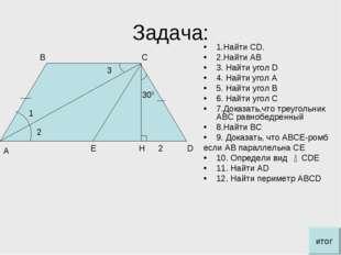Задача: 1.Найти СD. 2.Найти АВ 3. Найти угол D 4. Найти угол A 5. Найти угол