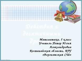 Действия с десятичными дробями Математика, 5 класс Учитель Петер Юлия Алексан