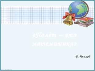 «Полёт – это математика» В. Чкалов FokinaLida.75@mail.ru