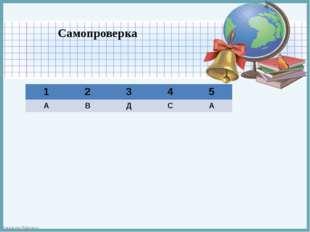 Самопроверка 1 2 3 4 5 А В Д С А FokinaLida.75@mail.ru