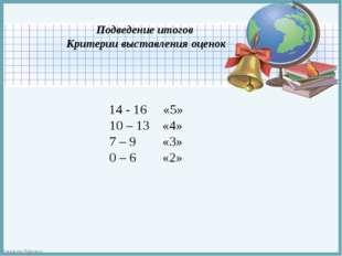 Подведение итогов Критерии выставления оценок 14 - 16 «5» 10 – 13 «4» 7 – 9 «