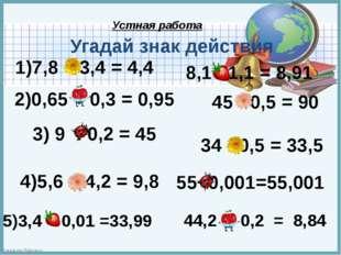1)7,8 – 3,4 = 4,4 2)0,65 + 0,3 = 0,95 3) 9 : 0,2 = 45 4)5,6 + 4,2 = 9,8 8,1