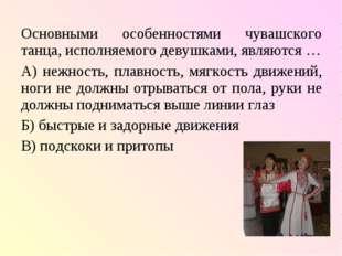 Основными особенностями чувашского танца, исполняемого девушками, являются …