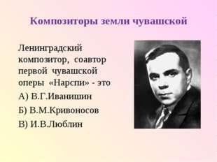 Композиторы земли чувашской Ленинградский композитор, соавтор первой чувашско