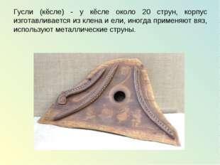 Гусли (кĕсле) - у кĕсле около 20 струн, корпус изготавливается из клена и ели