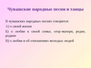 Чувашские народные песни и танцы В чувашских народных песнях говорится: А) о