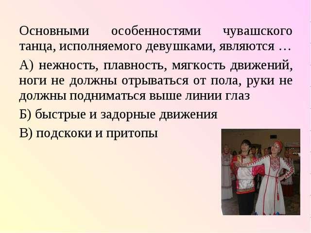 Основными особенностями чувашского танца, исполняемого девушками, являются …...