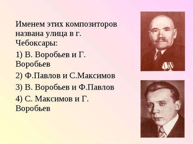 Именем этих композиторов названа улица в г. Чебоксары: 1) В. Воробьев и Г. Во...