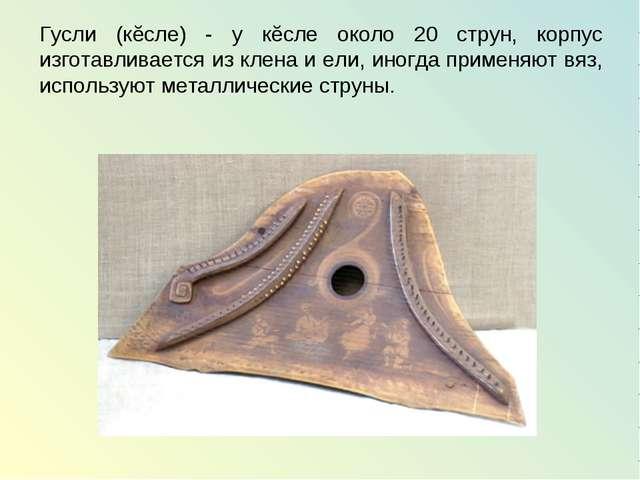 Гусли (кĕсле) - у кĕсле около 20 струн, корпус изготавливается из клена и ели...