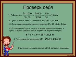 Проверь себя 2. Путь за время реакции водителя S1= 15 х 0,4 = 6 м. 3. Путь за