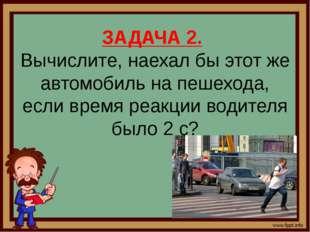 ЗАДАЧА 2. Вычислите, наехал бы этот же автомобиль на пешехода, если время реа