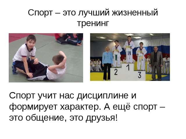 Спорт – это лучший жизненный тренинг Спорт учит нас дисциплине и формирует ха...