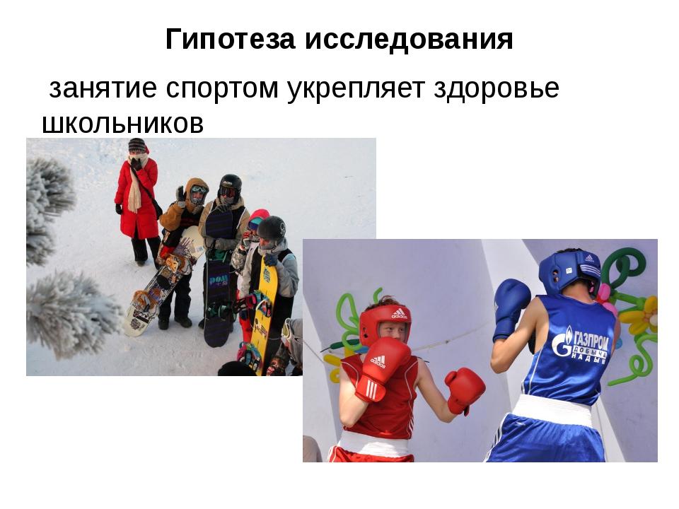 Гипотеза исследования занятие спортом укрепляет здоровье школьников