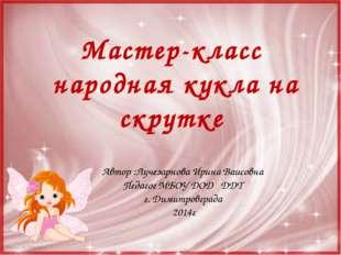 Мастер-класс народная кукла на скрутке Автор :Лучезарнова Ирина Ваисовна Педа
