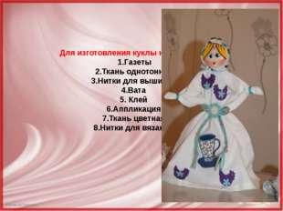 Для изготовления куклы необходимо: 1.Газеты 2.Ткань однотонная 3.Нитки для вы